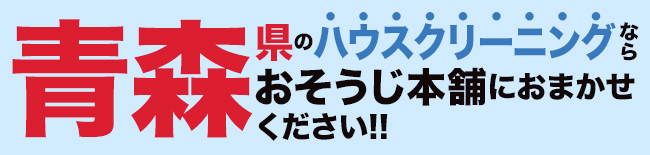 青森県のハウスクリーニング・エアコンクリーニングならおそうじ本舗にお任せください。
