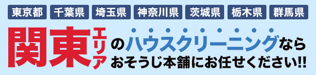 茨城県・栃木県・群馬県・埼玉県・千葉県・東京都・神奈川県、関東エリアのハウスクリーニング・エアコンクリーニングならおそうじ本舗にお任せください。